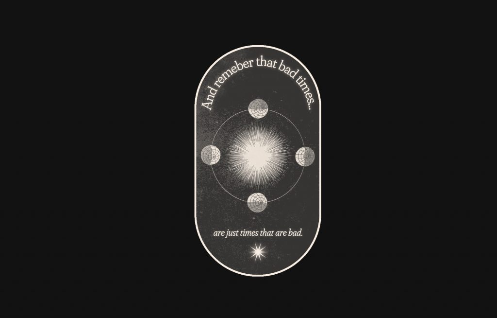 "A pill-shape graphic, on a black background, that includes an image of spheres orbiting a star and the text ""Another remember that bad times … are just times that are bad."""